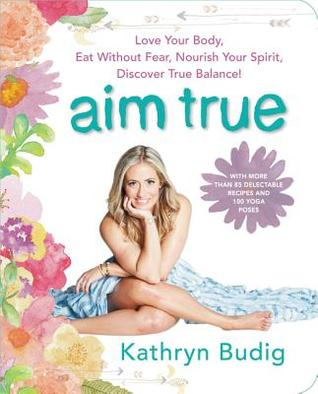 Aim True Love Your Body Eat Without Fear Nourish Spirit Discover Balance By Kathryn Budig