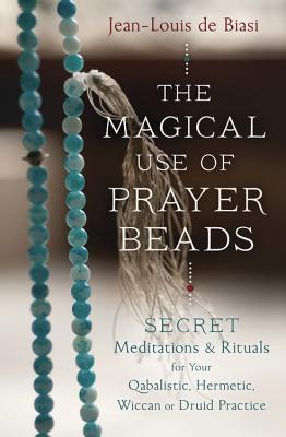The Magical Use of Prayer Beads: Secret Meditations & Rituals for Your Qabalistic, Hermetic, Wiccan or Druid Practice