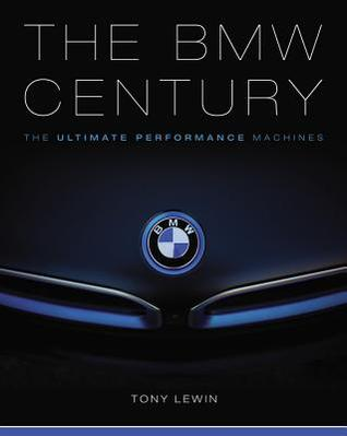The BMW Century: The Ultimate Performance Machines por Tony Lewin