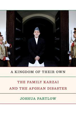 A Kingdom of Their Own: The Family Karzai and the Afghan Disaster by Joshua Partlow