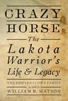 Crazy Horse: The Lakota Warrior's Life & Legacy