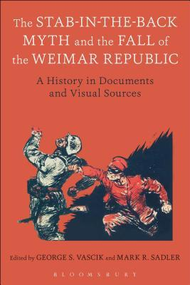 The Stab-in-the-Back Myth and the Fall of the Weimar Republic: A History in Documents and Visual Sources