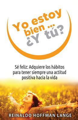 Yo Estoy Bien... y Tu?: Se Feliz: Adquiere Los Habitos Para Tener Siempre Una Actitud Positiva Hacia La Vida.