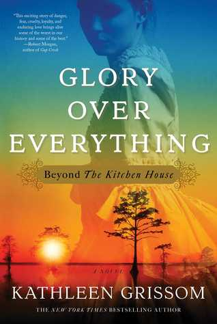 Glory Over Everything: Beyond The Kitchen House By Kathleen