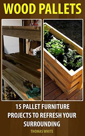Wood Pallets: 15 Pallet Furniture Projects to Refresh Your Surrounding: (Wood Pallet, DIY Projects)