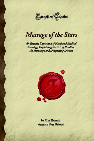 Message Of The Stars: An Esoteric Exposition Of Natal And Medical Astrology Explaining The Arts Of Reading The Horoscope And Diagnosing Disease (Forgotten Books)