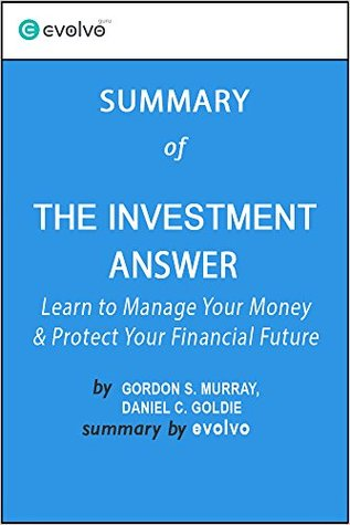 The Investment Answer: Summary of the Key Ideas - Original Book by Gordon S. Murray, Daniel C. Goldie: Learn to Manage Your Money & Protect Your Financial Future
