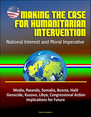 Making the Case for Humanitarian Intervention: National Interest and Moral Imperative - Media, Rwanda, Somalia, Bosnia, Haiti, Genocide, Kosovo, Libya, Congressional Action, Implications for Future