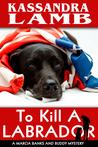 To Kill A Labrador, A Marcia Banks and Buddy Mystery