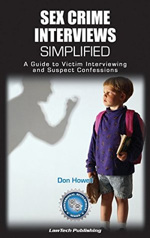 Sex Crime Interviews Simplified: A Guide to Victim Interviewing and Suspect Confessions (Self-Help Guide)