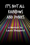 It's Not All Rainbows and Ponies by Laura Shepperd