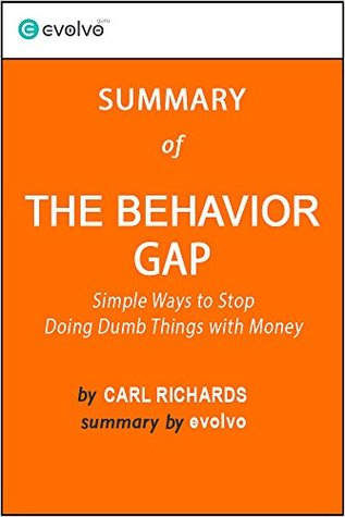 The Behavior Gap: Summary of the Key Ideas - Original Book by Carl Richards: Simple Ways to Stop Doing Dumb Things with Money