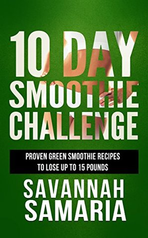 Smoothies: 10 Day Green Smoothie Cleanse: Delicious Recipes To Lose Up To 10 Pounds