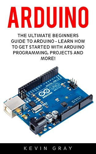 Arduino: The Ultimate Beginners Guide To Arduino - Learn How To Get Started With Arduino Programming, Projects And More! (Programming, Raspberry Pi 2, Xml)