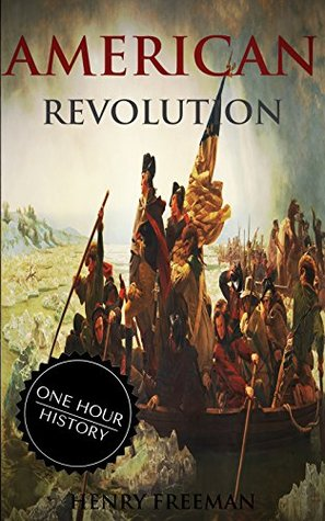 American Revolution: A History From Beginning to End (One Hour History Revolution Book 2)