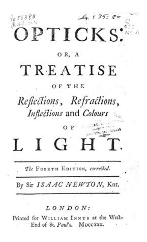 Opticks by Isaac Newton: Opticks: Or, A Treatise of the Reflections, Refractions, Inflections and ...