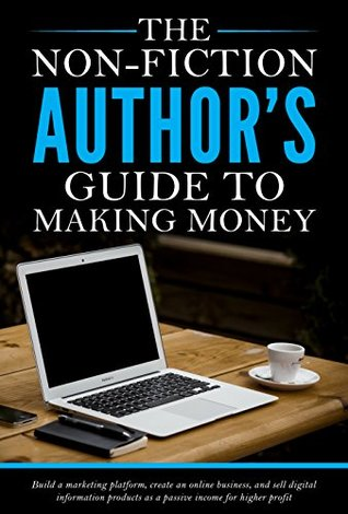 The non-fiction author's guide to making money: Build a marketing platform, create an online business, and sell digital information products as a passive income for higher profit