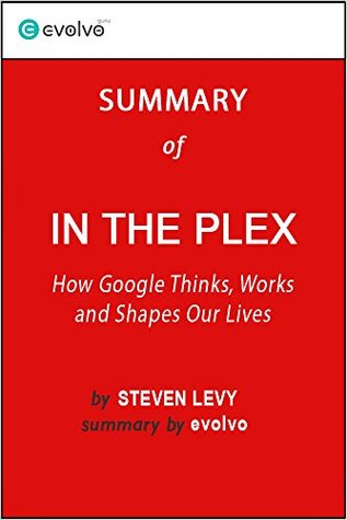 In the Plex: Summary of the Key Ideas - Original Book by Steven Levy: How Google Thinks, Works and Shapes Our Lives