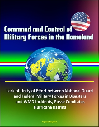 Command and Control of Military Forces in the Homeland: Lack of Unity of Effort between National Guard and Federal Military Forces in Disasters and WMD Incidents, Posse Comitatus, Hurricane Katrina