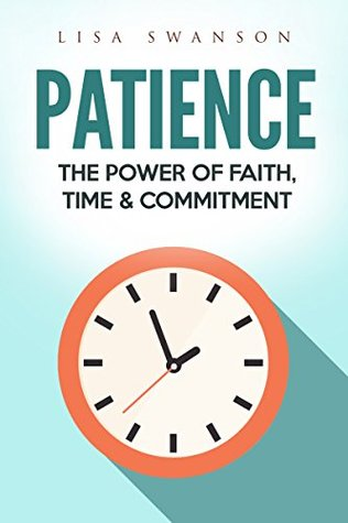 Patience: The Power of Faith, Time & Commitment (Resilience, Concentration, Gratitude, Success Habits, Inner Peace, Save Time, Positivity Book 1)