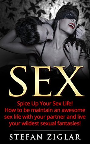 Sex: Kama Sutra Sex: Spice Up Your Sex Life! How to be maintain an awesome sex life with your partner and live your wildest sexual fantasies! (FIVE FREE BONUSES INCLUDED!)