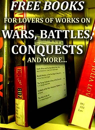 Free Books for Lovers of Works on Battles, Wars, Conquests and Much More: 250 Downloadable Books for You to Enjoy (Free Books for a Quick Download Book 7)