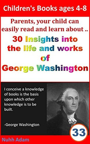 Children's Books ages 4-8: Parents, your child can easily read and learn about.. 30 Insights into the life and work of George Washington