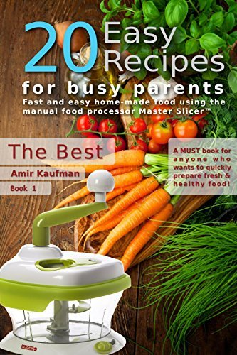 Cook Book: 20 Easy Recipes for Busy Parents: The Best: Fast and Easy, Homemade Food Using the Manual Food Processor Master Slicer