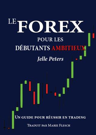 Le Forex Pour Les Debutants Ambitieux: Un Guide Pour Reussir En Trading