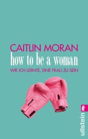 How to be a woman: Wie ich lernte, eine Frau zu sein