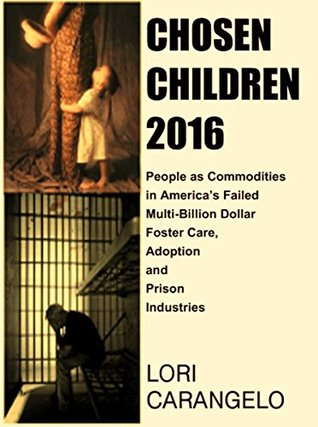 CHOSEN CHILDREN 2016: People as Commodities in America's Failed Multi-Billion Dollar Foster Care, Adoption and Prison Industries