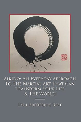 Aikido: An Everyday Approach To The Martial Art That Can Transform Your Life & The World