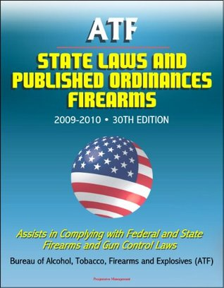 ATF State Laws and Published Ordinances - Firearms, 2009-2010, 30th Edition - Assists in Complying with Federal and State Firearms and Gun Control Laws