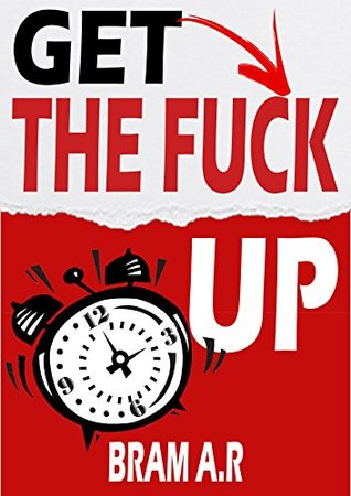 Get the Fuck Up: How to Get Up Right Away When Your Alarm Goes Off, & to Become an Early Riser