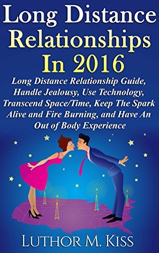 Long Distance Relationships in 2016: Long Distance Relationship Guide, Handle Jealousy, Use Technology, Transcend Space/Time, Keep The Spark Alive and Fire Burning, and Have An Out-Of-Body Experience