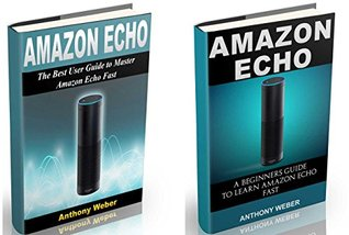 Amazon Echo: 2 in 1. The Ultimate User Guides to Learn Amazon Echo Fast (Amazon Echo 2016, user manual, web services, Free books, Free Movie, Prime Music, Alexa Kit) (internet device, internet, echo)