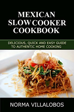 Mexican Slow Cooker Cookbook: Delicious, Quick and Easy Guide to Authentic Home Cooking