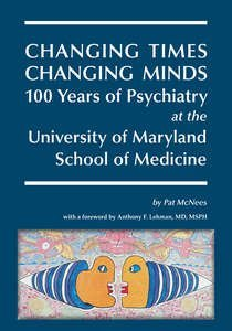 Changing Times, Changing Minds, 100 Years of Psychiatry at the University of Maryland School of Medicine