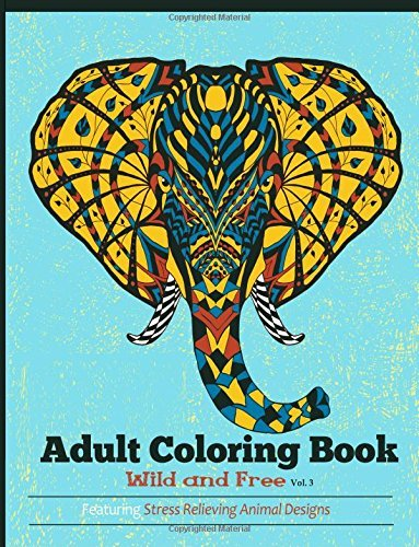 Adult Coloring Books: Wild and Free: Featuring Stress Relieving Animal Designs (Wild Animal) (Volume 3)