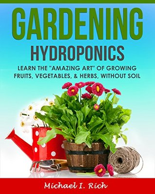 """Gardening: Hydroponics – Learn the """"Amazing Art"""" of Growing: Fruits, Vegetables, & Herbs, without Soil."""