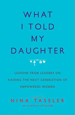 What I Told My Daughter: Lessons from Leaders on Raising the Next Generation of Empowered Women - Nina Tassler