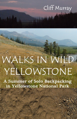 Walks in Wild Yellowstone: A Summer of Solo Backpacking in Yellowstone National Park