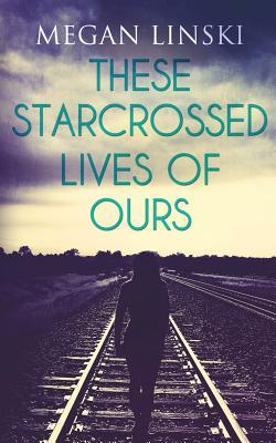 these-starcrossed-lives-of-ours