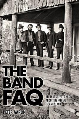 The Band FAQ: All That's Left to Know about the Fathers of Americana