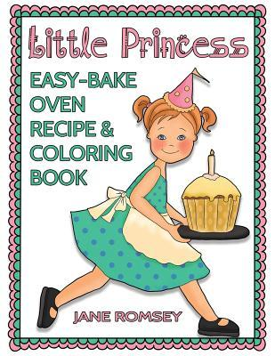 Little Princess Easy Bake Oven Recipe & Coloring Book: 64 Recipes with Journal Pages and 30 Fun Coloring Designs