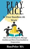 PLAY NICE in Your Sandbox at Work: How to Avoid Disputes, Manage Conflict & Move From Conflict To Cooperation