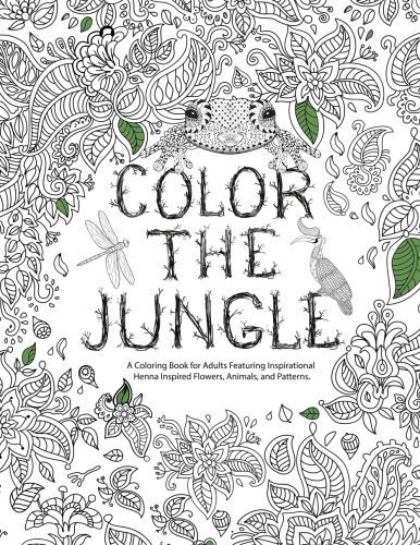 Color The Jungle: A Coloring Book for Adults Featuring Inspirational Henna Inspired Flowers, Animals and Patterns
