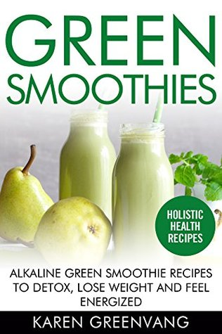 Green Smoothies: Alkaline Green Smoothie Recipes to Detox, Lose Weight, and Feel Energized (Vegan, Paleo, Alkaline, Green. Detox, Smoothies Book 1)