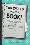 You Should Write A Book! True Tales of An Unstable Life
