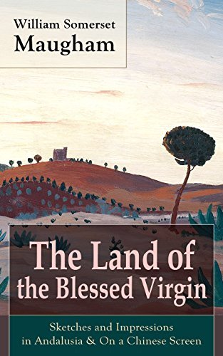 "The Land of the Blessed Virgin: Sketches and Impressions in Andalusia & On a Chinese Screen: Collection of autobiographical travel sketches and articles ... ""The Painted Veil"" and ""Of Human Bondage"""